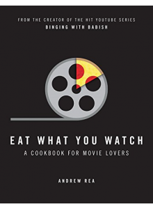 Andrew Rea | Eat What You Watch: A Cookbook for Movie Lovers