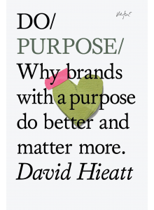 David Hieatt | Do / Purpose: Why brands with a purpose do better and matter more