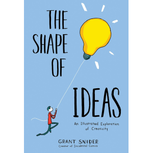 Grant Snider | The Shape of Ideas: An Illustrated Exploration of Creativity