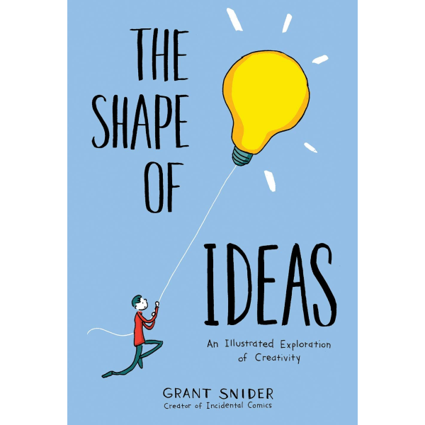 Grant Snider | The Shape of Ideas: An Illustrated Exploration of Creativity 1