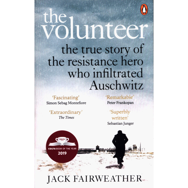 Jack Fairweather | The Volunteer: The True Story of the Resistance Hero Who Infiltrated Auschwitz | Elephant Bookstore  1