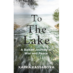 Капка Касабова | To The Lake: To the Lake: A Balkan Journey of War and Peace