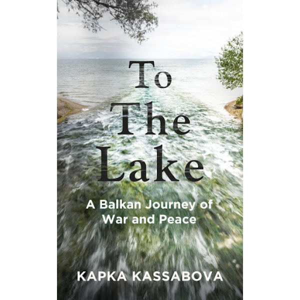 Капка Касабова | To The Lake: To the Lake: A Balkan Journey of War and Peace 1