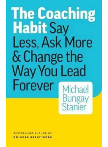 Michael Bungay Stanier | The Coaching Habit: Say Less, Ask More & Change the Way You Lead Forever