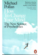 Michael Pollan | How to Change Your Mind: What the New Science of Psychedelics Teaches Us About Consciousness, Dying, Addiction, Depression, and Transcendence