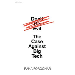 Rana Foroohar | Don't Be Evil: The Case Against Big Tech
