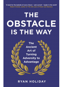 Ryan Holiday | The Obstacle Is the Way: The Timeless Art of Turning Trials into Triumph
