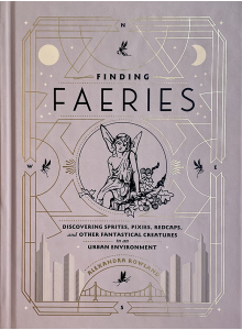 Александра Роуленд | Finding Faeries: Discovering Sprites, Pixies, Redcaps, and Other Fantastical Creatures in an Urban Environment