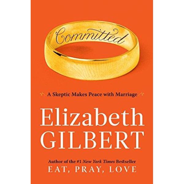 Elizabeth Gilbert | Committed: A Skeptic Makes Peace With Marriage 1