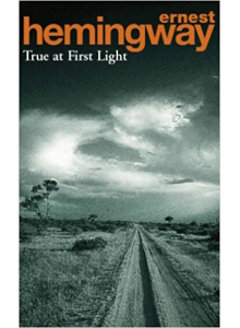 Ernest Hemingway | True At First Light