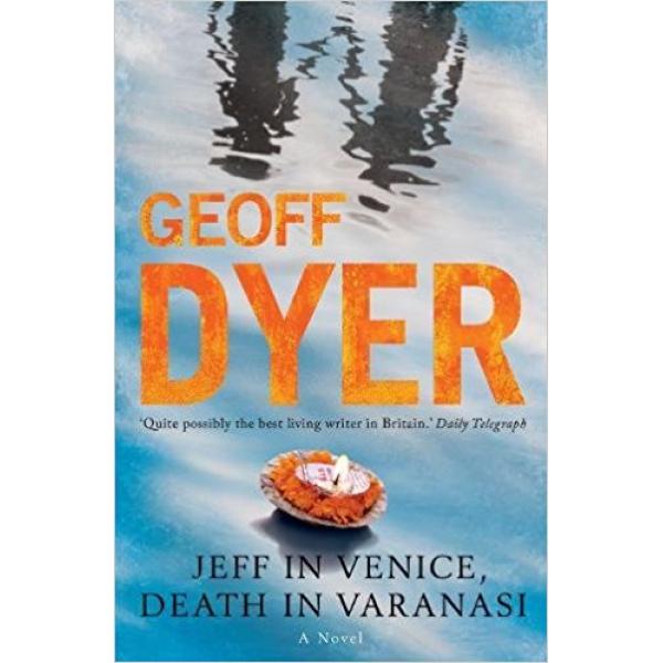 Geoff Dyer   Jeff In Venice, Death In Varanasi 1