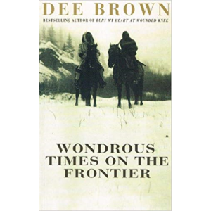 Dee Brown   Wondrous Times on The Frontier