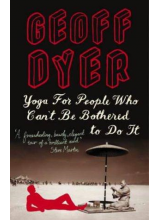 Geoff Dyer | Yoga For People Who Can't Be Bothered To Do It