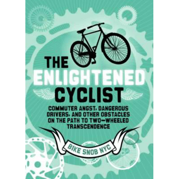 Bikesnobnyc| The Enlightened Cyclist: Commuter Angst, Dangerous Drivers, and Other Obstacles on the Path to Two-Wheeled Trancendence 1