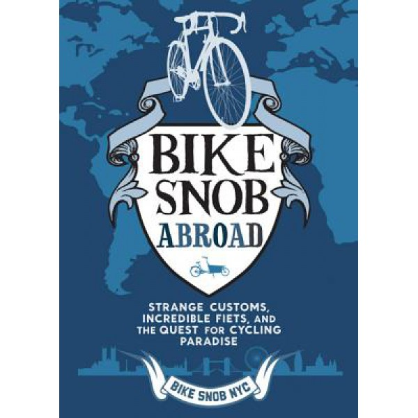 Eben Weiss | Bike Snob Abroad: Strange Customs, Incredible Fiets, and the Quest for Cycling Paradise 1